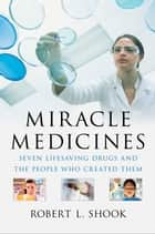Miracle Medicines - Seven Lifesaving Drugs and the People Who Created Them ebook by Robert L. Shook