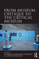From Museum Critique to the Critical Museum ebook by Katarzyna Murawska-Muthesius, Piotr Piotrowski