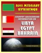 2011 Mideast Uprisings: Country Background Information on Libya and Gaddafi, Egypt, and Bahrain - Authoritative Coverage of Government, Military, Human Rights, History ebook by Progressive Management