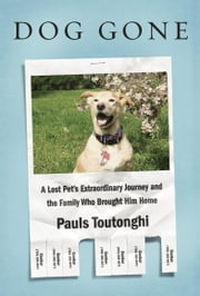 Dog Gone - A Lost Pet's Extraordinary Journey and the Family Who Brought Him Home ebook by Pauls Toutonghi