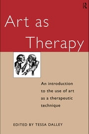 Art as Therapy: An Introduction to the Use of Art as a Therapeutic Technique ebook by Dalley, Tessa