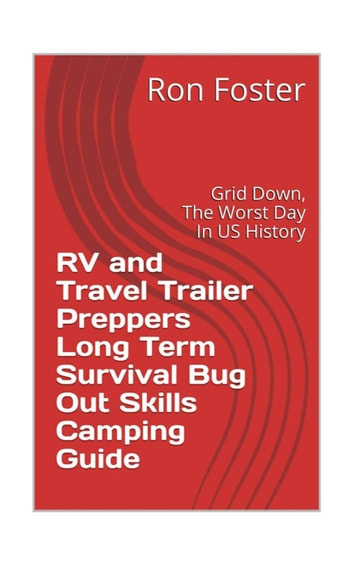 RV and Travel Trailer Preppers Long Term Survival Bug Out Skills Camping Guide : Grid dow, the worst day in US history! ebook by Ron Foster