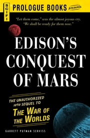 Edison's Conquest Of Mars - The Unauthorized 1888 Sequel to The War of the Worlds ebook by Garrett Putnam Serviss