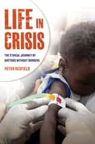 Life in Crisis - The Ethical Journey of Doctors Without Borders ebook by Peter Redfield