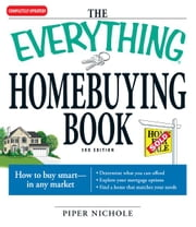 The Everything Homebuying Book: How to buy smart -- in any market..Determine what you can afford...Explore your mortgage options...Find a home that matches your needs ebook by Piper Nichole