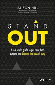 Stand Out - A Real World Guide to Get Clear, Find Purpose and Become the Boss of Busy ebook by Alison Hill