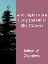 A Young Man in a Hurry and Other Short Stories ebook by Robert W. Chambers