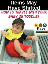 Items May Have Shifted - How to Travel With Your Baby or Toddler ebook by NJS Kaye