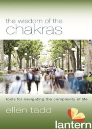 The Wisdom of the Chakras: Tools for Navigating the Complexity of Life ebook by Ellen Tadd