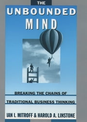 The Unbounded Mind - Breaking the Chains of Traditional Business Thinking ebook by Ian I. Mitroff,Harold A. Linstone
