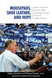 Mousepads, Shoe Leather, and Hope - Lessons from the Howard Dean Campaign for the Future of Internet Politics ebook by Zephyr Teachout,Thomas Streeter