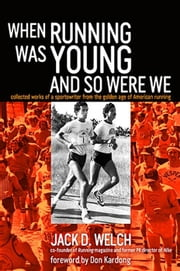 When Running Was Young and So Were We - collected works of a sportswriter from the golden age of American running ebook by Jack D. Welch