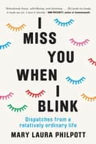 I Miss You When I Blink - Dispatches from a Relatively Ordinary Life 電子書 by Mary Laura Philpott