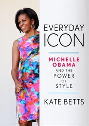 Everyday Icon - Michelle Obama and the Power of Style ebook by Kate Betts