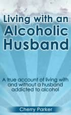Living with an Alcoholic Husband - A true account of living with and without a husband addicted to alcohol ebook by Cherry Parker