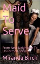 Maid To Serve - From New Neighbour To Uniformed Servant ebook by Miranda Birch