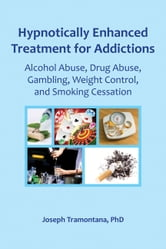 Hypnotically Enhanced Treatment for Addictions - Alcohol Abuse, Drug Abuse, Gambling, Weight Control and Smoking Cessation ebook by Joseph Tramontana