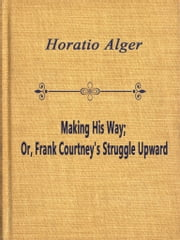 Making His Way; Or, Frank Courtney's Struggle Upward ebook by Horatio Alger