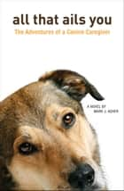 All That Ails You: The Adventures of a Canine Caregiver ebook by Mark J. Asher