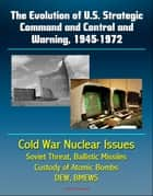 The Evolution of U.S. Strategic Command and Control and Warning, 1945-1972: Cold War Nuclear Issues, Soviet Threat, Ballistic Missiles, Custody of Atomic Bombs, Command Posts, DEW, BMEWS ebook by Progressive Management
