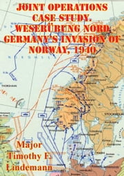 Joint Operations Case Study. Weserübung Nord Germany's Invasion Of Norway, 1940 ebook by Major Timothy F. Lindemann
