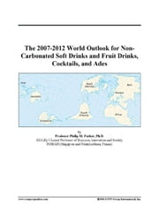 The 2007-2012 World Outlook for Non-Carbonated Soft Drinks and Fruit Drinks, Cocktails, and Ades ebook by ICON Group International, Inc.