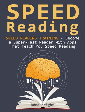 Speed Reading: Speed Reading Training - Become a Super-Fast Reader With Apps That Teach You Speed Reading ebook by Dona Wright