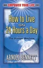 How To Live On 24 Hours A Day ebook by