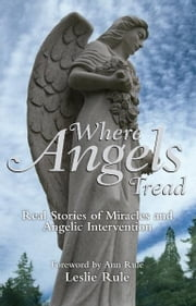 Where Angels Tread: Real Stories of Miracles and Angelic Intervention - Real Stories of Miracles and Angelic Intervention ebook by Leslie Rule
