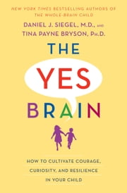 The Yes Brain - How to Cultivate Courage, Curiosity, and Resilience in Your Child ebook by Daniel J. Siegel, Tina Payne Bryson