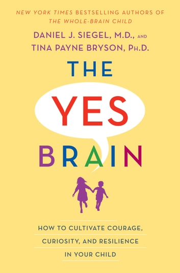 The Yes Brain - How to Cultivate Courage, Curiosity, and Resilience in Your Child ebook by Daniel J. Siegel,Tina Payne Bryson