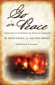 Go In Peace: Your Guide to the Purpose and Power of Confession - 100 Questions and Answers ebook by Fr. Mitch Pacwa,Sean Brown
