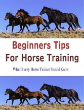 Beginners Tips for Horse Training: What Every Horse Trainer Should Know ebook by Stacey Chillemi