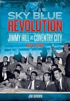 Sky Blue Revolution: Jimmy Hill at Coventry City 1961-1967 ebook by Jim Brown