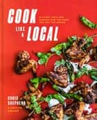 Cook Like a Local - Flavors That Can Change How You Cook and See the World ebook by Chris Shepherd, Kaitlyn Goalen