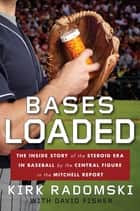 Bases Loaded - The Inside Story of the Steroid Era in Baseball by the Central Figure in the Mit chell Report ebook by Kirk Radomski