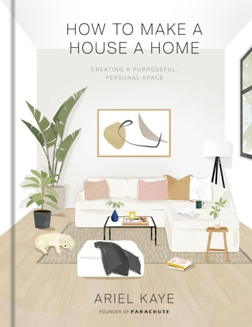 How to Make a House a Home - Creating a Purposeful, Personal Space ebook by Ariel Kaye