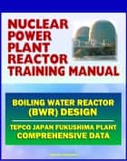 Nuclear Power Plant Reactor Training Manual: Boiling Water Reactor (BWR) Design at Japan TEPCO Fukushima Plant and U.S. Plants - Comprehensive Technical Data on Systems, Components, and Operations ebook by Progressive Management