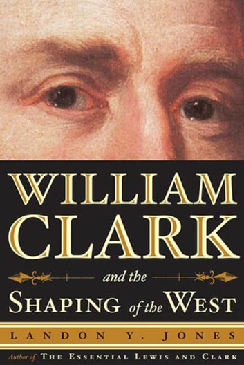 William Clark and the Shaping of the West ebook by Landon Y. Jones