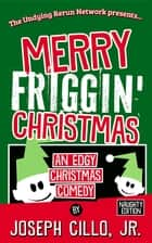 Merry Friggin' Christmas - An Edgy Christmas Comedy, Naughty Edition ebook by Joseph Cillo Jr.