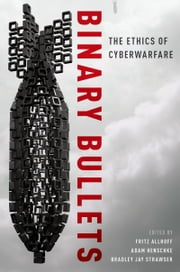 Binary Bullets: The Ethics of Cyberwarfare ebook by Fritz Allhoff,Adam Henschke,Bradley Jay Strawser