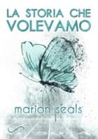 La storia che volevamo ebook by Marion Seals