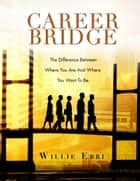Career Bridge - The Difference Between Where You Are and Where You Want to Be ebook by Willie Ebri