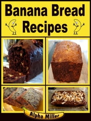 Banana Bread Recipes ebook by Alpha Miller