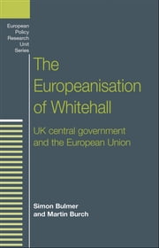 The Europeanisation of Whitehall: UK central government and the European Union ebook by Simon Bulmer,Martin Burch