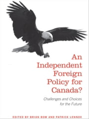 An Independent Foreign Policy for Canada? - Challenges and Choices for the Future ebook by Brian  Bow,Patrick  Lennox