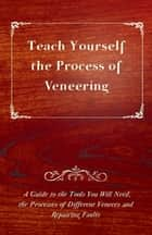 Teach Yourself the Process of Veneering - A Guide to the Tools You Will Need, the Processes of Different Veneers and Repairing Faults ebook by Anon.