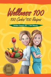 Wellness 100 - 100 Carbs/100 Recipes ebook by Dr. Amber French