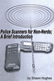 Police Scanners for Non-Nerds; A Brief Introduction ebook by Shawn Hughes