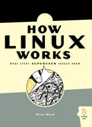 How Linux Works - What Every Superuser Should Know ebook by Brian Ward